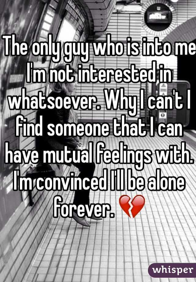 The only guy who is into me I'm not interested in whatsoever. Why I can't I find someone that I can have mutual feelings with. I'm convinced I'll be alone forever. 💔
