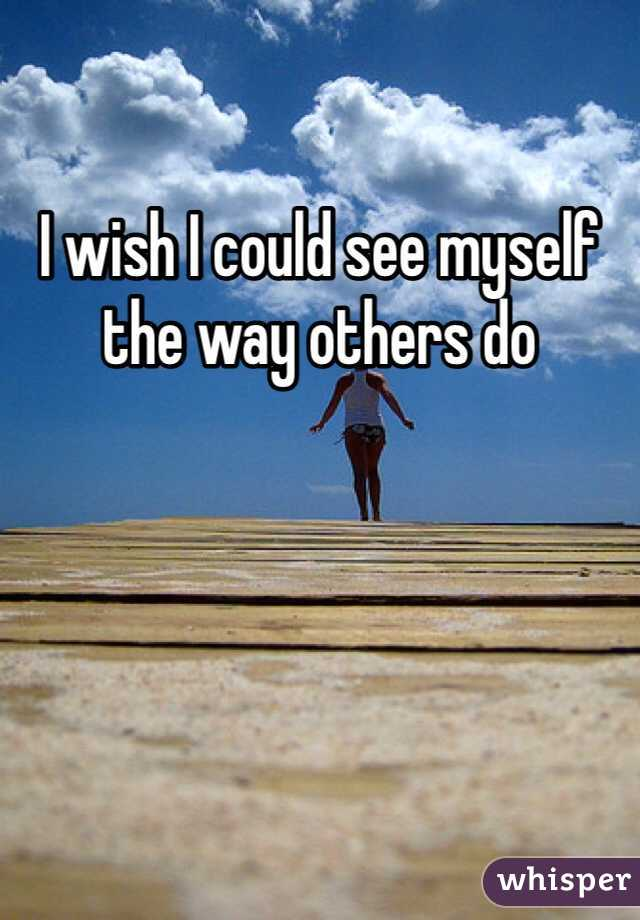 I wish I could see myself the way others do