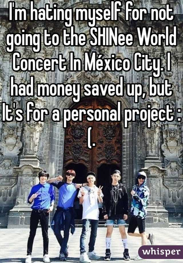 I'm hating myself for not going to the SHINee World Concert In México City. I had money saved up, but It's for a personal project :(.