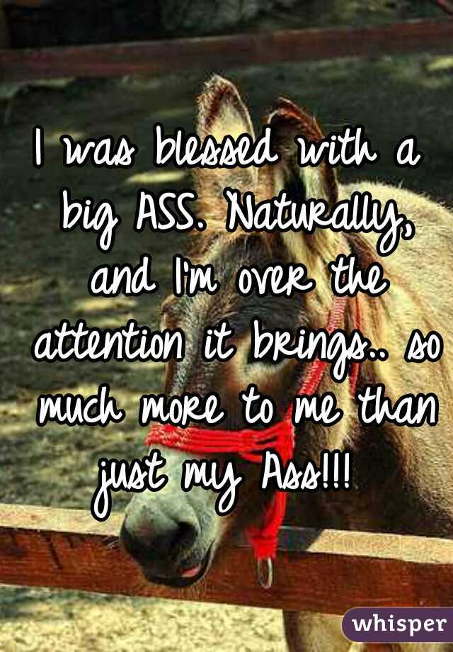 I was blessed with a big ASS. Naturally, and I'm over the attention it brings.. so much more to me than just my Ass!!!