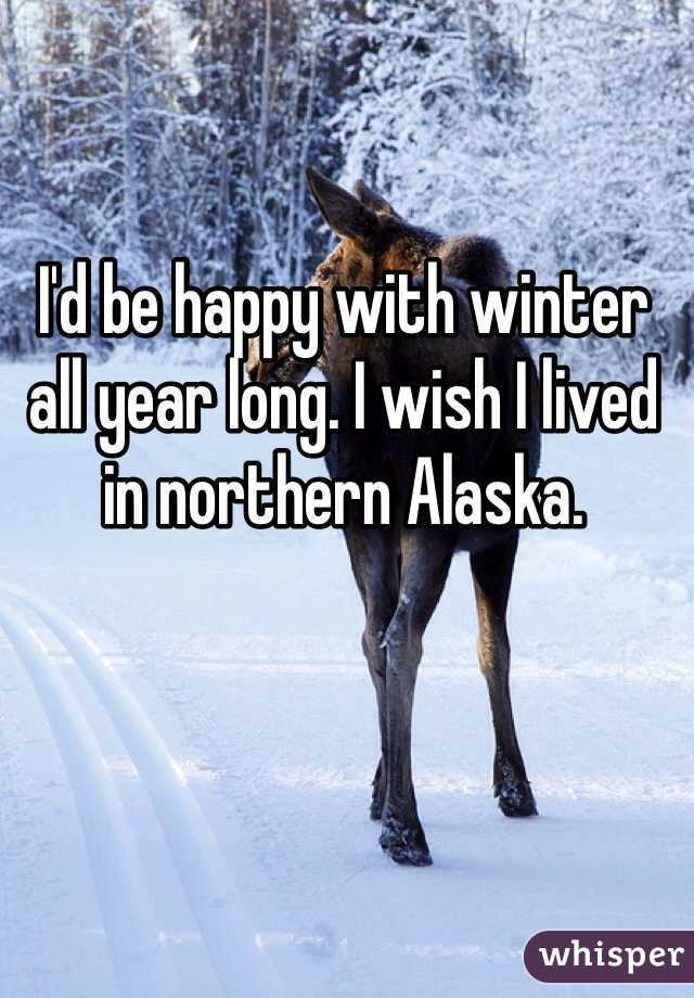 I'd be happy with winter all year long. I wish I lived in northern Alaska.