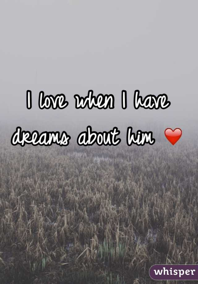 I love when I have  dreams about him ❤️