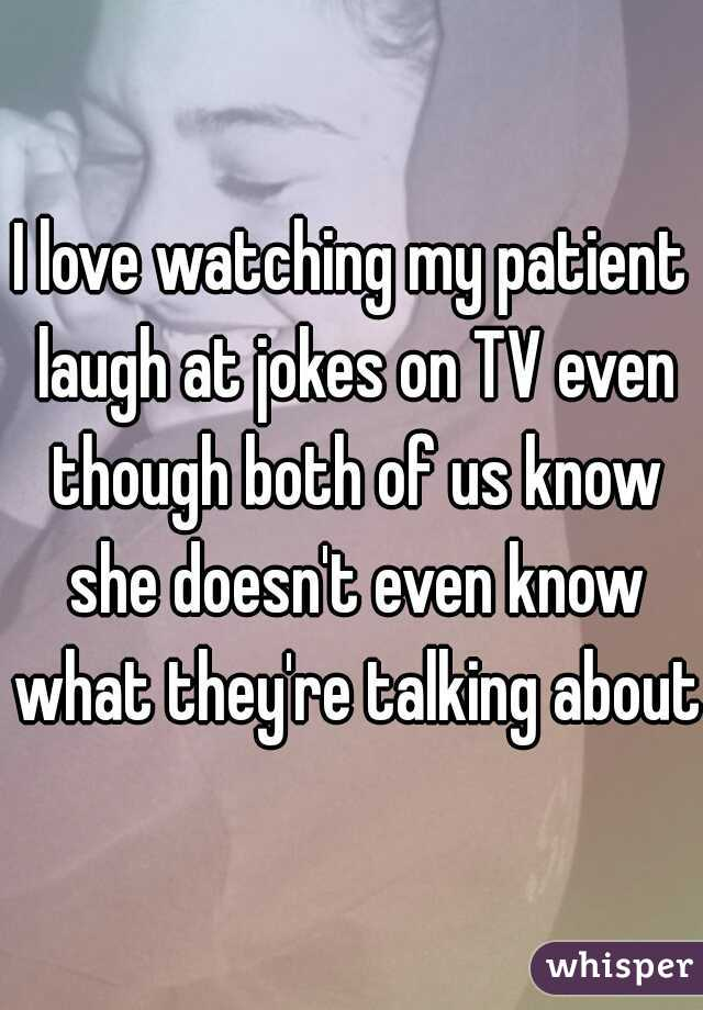 I love watching my patient laugh at jokes on TV even though both of us know she doesn't even know what they're talking about.