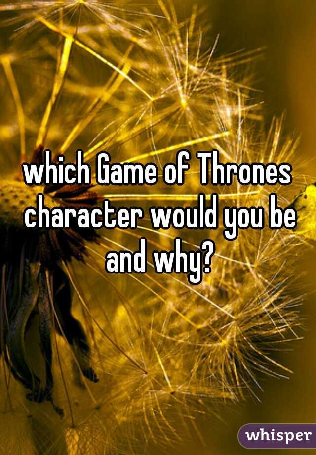 which Game of Thrones character would you be and why?