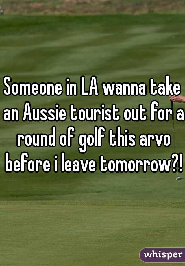 Someone in LA wanna take an Aussie tourist out for a round of golf this arvo before i leave tomorrow?!!