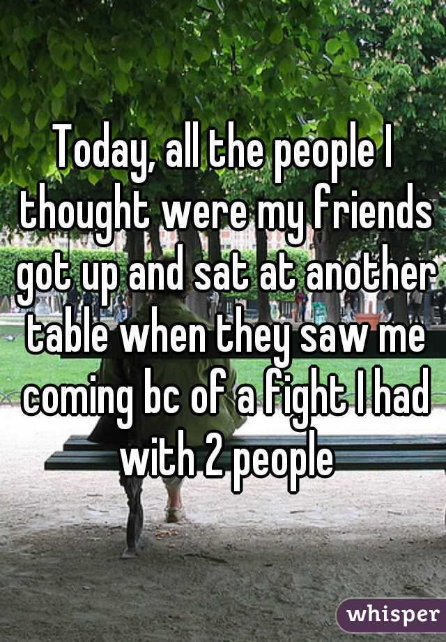 Today, all the people I thought were my friends got up and sat at another table when they saw me coming bc of a fight I had with 2 people