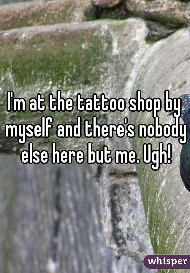 I'm at the tattoo shop by myself and there's nobody else here but me. Ugh!