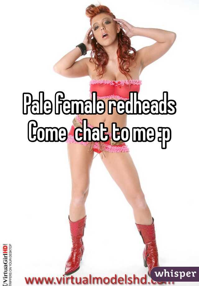 Pale female redheads  Come  chat to me :p