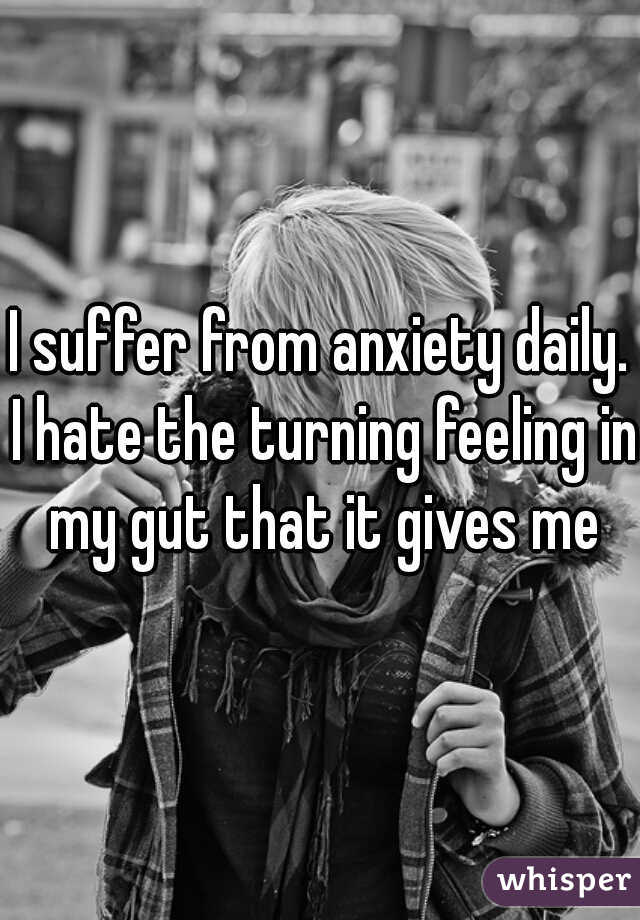 I suffer from anxiety daily. I hate the turning feeling in my gut that it gives me