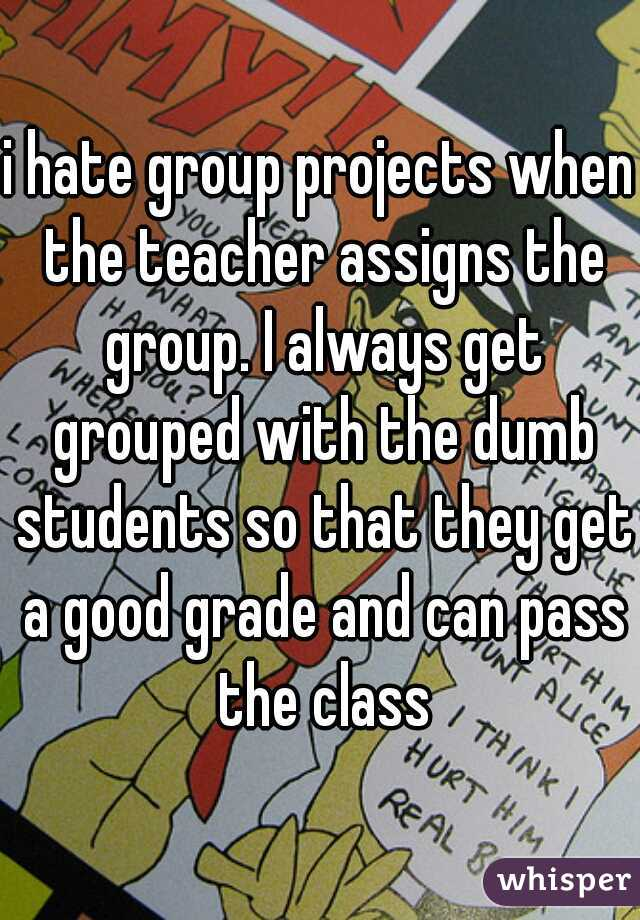 i hate group projects when the teacher assigns the group. I always get grouped with the dumb students so that they get a good grade and can pass the class