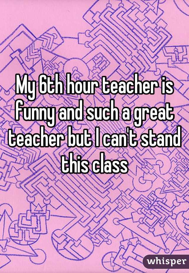 My 6th hour teacher is funny and such a great teacher but I can't stand this class