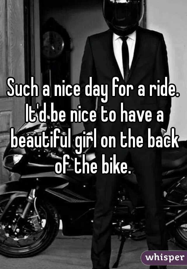Such a nice day for a ride. It'd be nice to have a beautiful girl on the back of the bike.