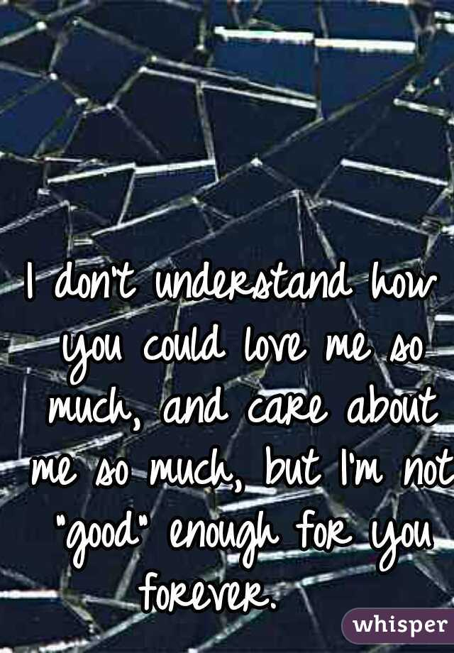 """I don't understand how you could love me so much, and care about me so much, but I'm not """"good"""" enough for you forever."""