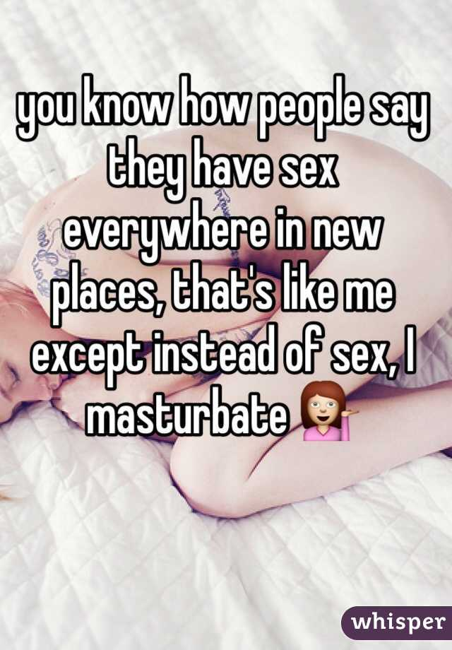 you know how people say they have sex everywhere in new places, that's like me except instead of sex, I masturbate 💁