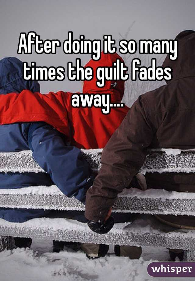 After doing it so many times the guilt fades away....