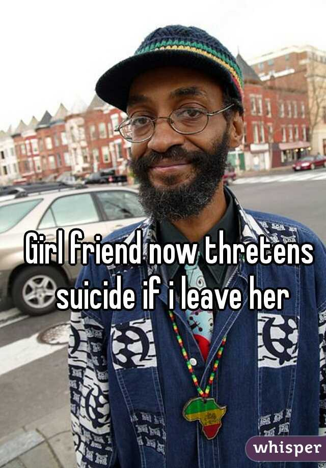 Girl friend now thretens suicide if i leave her
