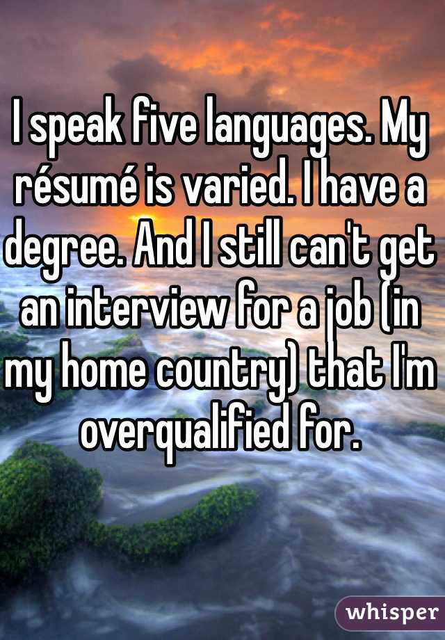 I speak five languages. My résumé is varied. I have a degree. And I still can't get an interview for a job (in my home country) that I'm overqualified for.