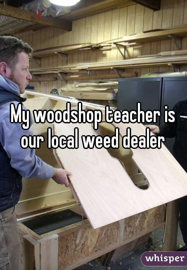 My woodshop teacher is our local weed dealer