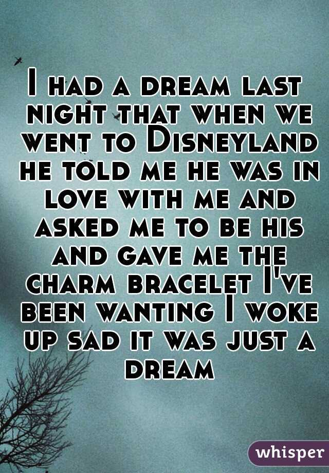 I had a dream last night that when we went to Disneyland he told me he was in love with me and asked me to be his and gave me the charm bracelet I've been wanting I woke up sad it was just a dream