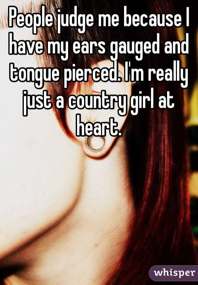 People judge me because I have my ears gauged and tongue pierced. I'm really just a country girl at heart.