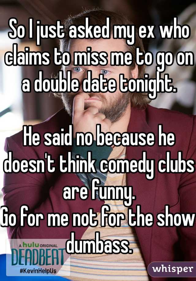 So I just asked my ex who claims to miss me to go on a double date tonight.  He said no because he doesn't think comedy clubs are funny.  Go for me not for the show dumbass.