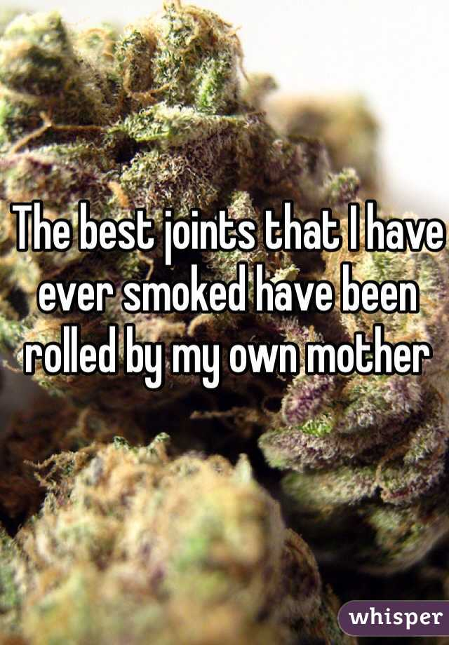 The best joints that I have ever smoked have been rolled by my own mother