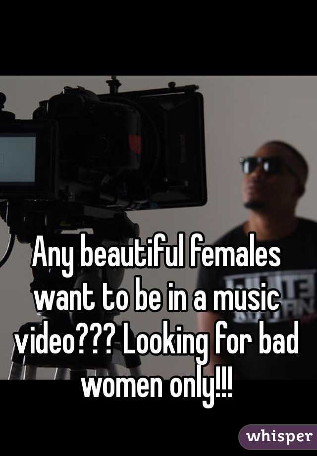 Any beautiful females want to be in a music video??? Looking for bad women only!!!