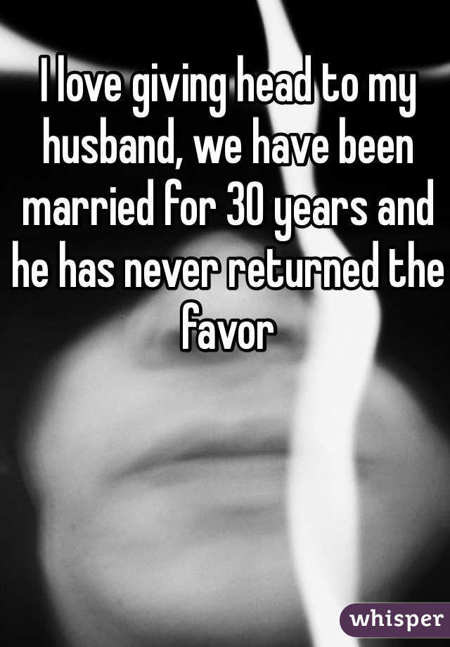 I love giving head to my husband, we have been married for 30 years and he has never returned the favor