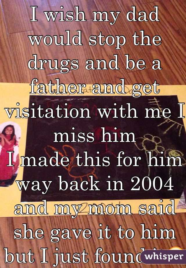 I wish my dad would stop the drugs and be a father and get visitation with me I miss him  I made this for him way back in 2004 and my mom said she gave it to him but I just found it😣