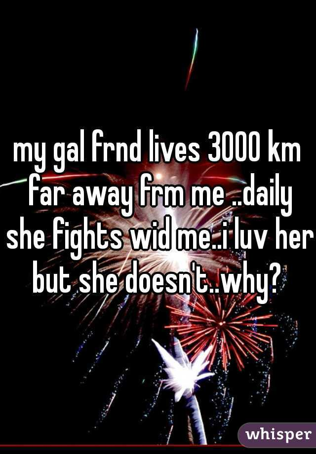 my gal frnd lives 3000 km far away frm me ..daily she fights wid me..i luv her but she doesn't..why?