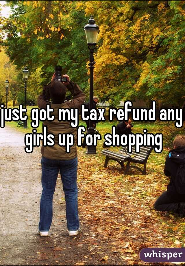 just got my tax refund any girls up for shopping