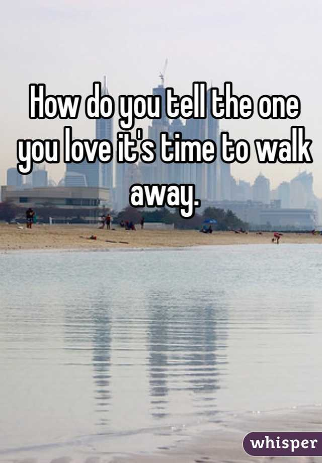 How do you tell the one you love it's time to walk away.
