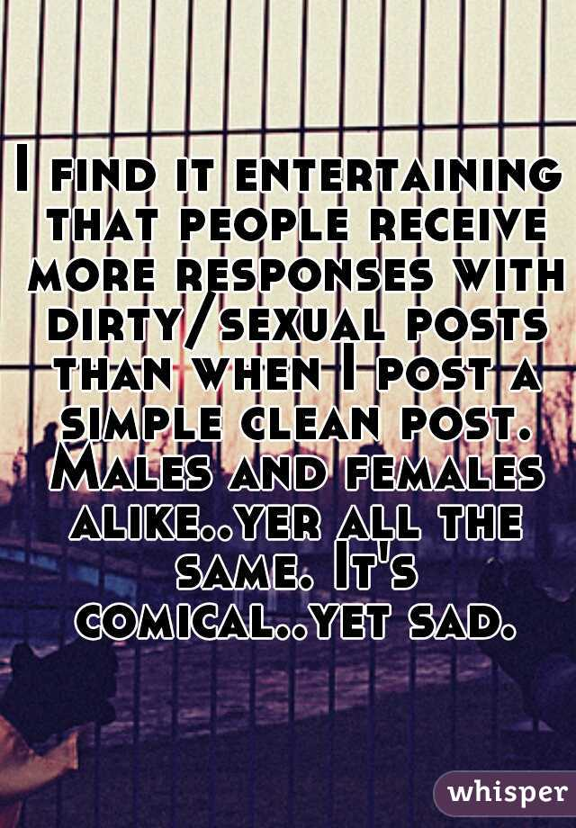 I find it entertaining that people receive more responses with dirty/sexual posts than when I post a simple clean post. Males and females alike..yer all the same. It's comical..yet sad.
