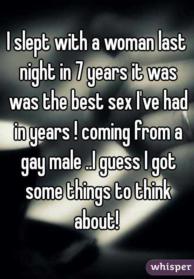 I slept with a woman last night in 7 years it was was the best sex I've had in years ! coming from a gay male ..I guess I got some things to think about!