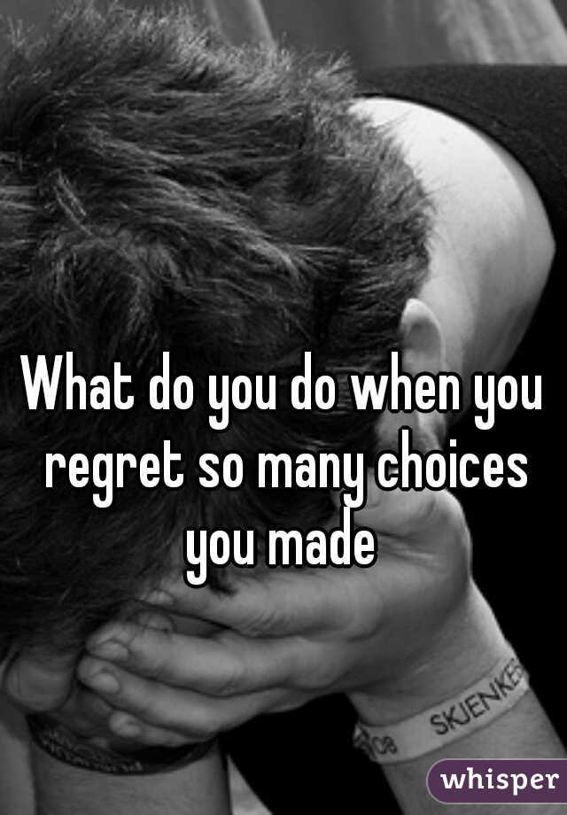 What do you do when you regret so many choices you made