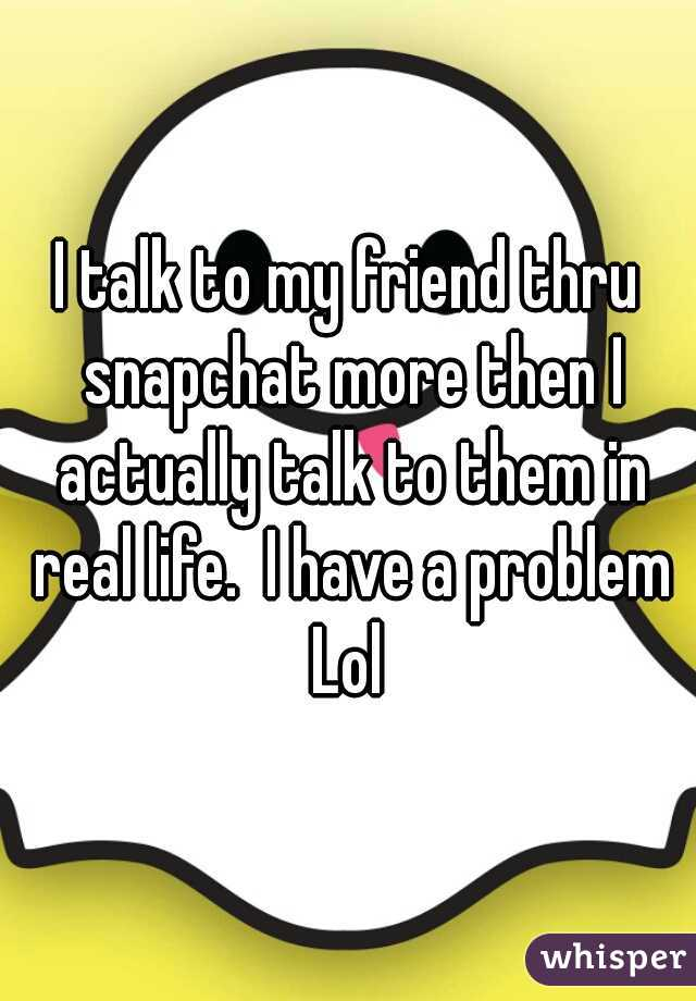 I talk to my friend thru snapchat more then I actually talk to them in real life.  I have a problem Lol