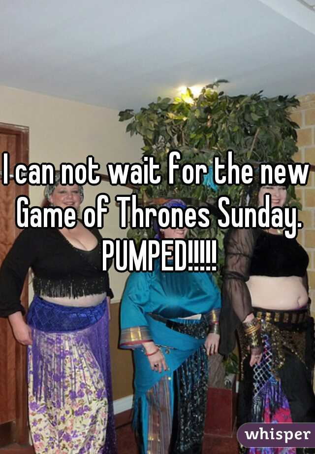 I can not wait for the new Game of Thrones Sunday. PUMPED!!!!!