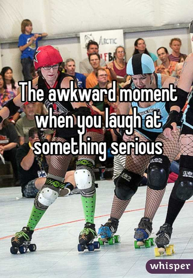 The awkward moment when you laugh at something serious