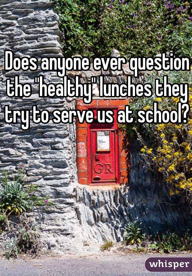 """Does anyone ever question the """"healthy"""" lunches they try to serve us at school?"""