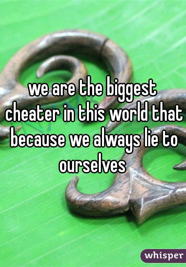 we are the biggest cheater in this world that because we always lie to ourselves