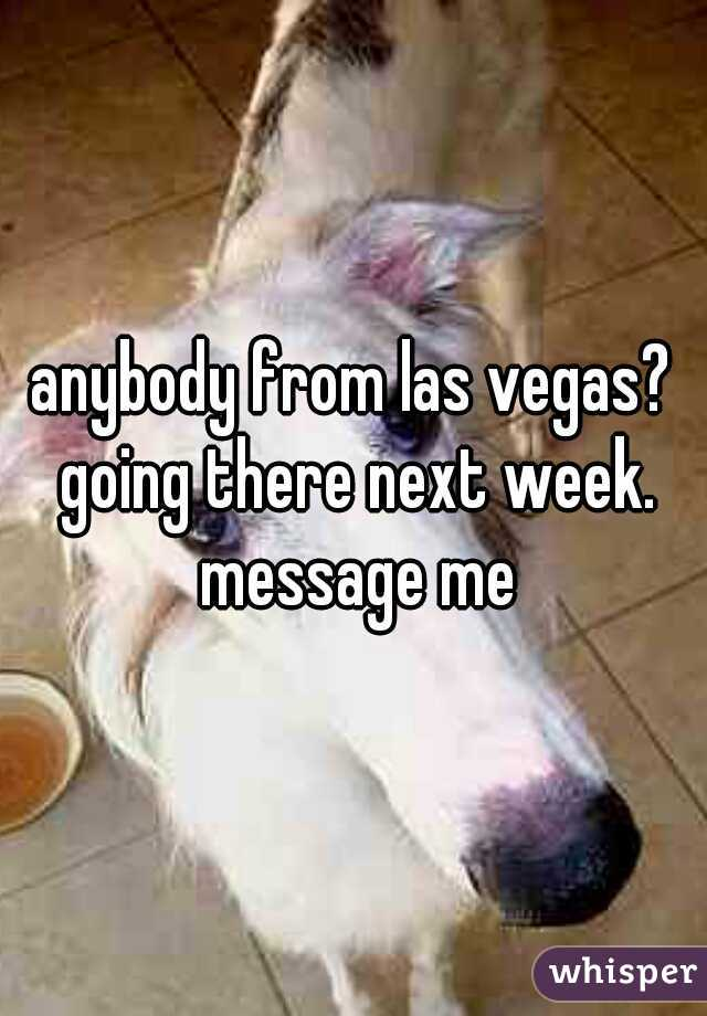 anybody from las vegas? going there next week. message me