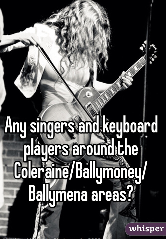 Any singers and keyboard players around the Coleraine/Ballymoney/Ballymena areas?