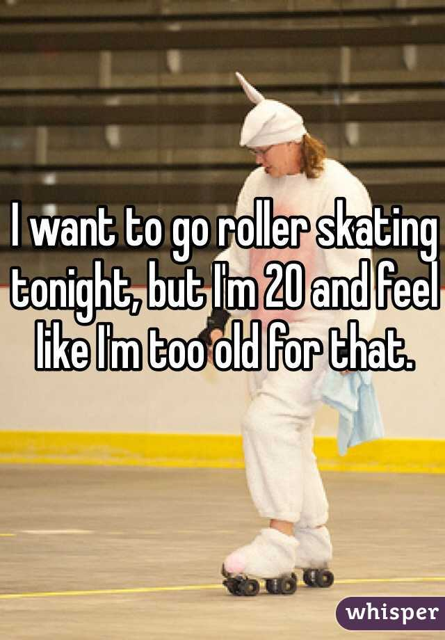 I want to go roller skating tonight, but I'm 20 and feel like I'm too old for that.