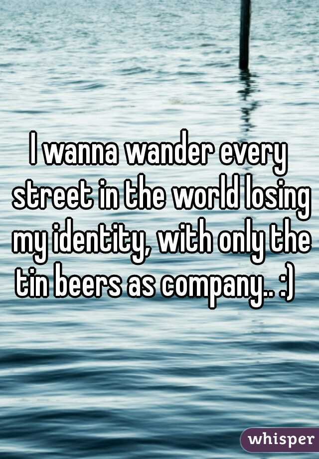 I wanna wander every street in the world losing my identity, with only the tin beers as company.. :)