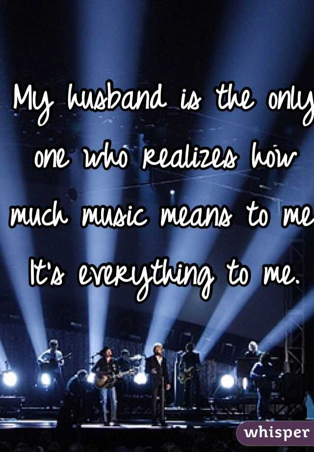 My husband is the only one who realizes how much music means to me. It's everything to me.