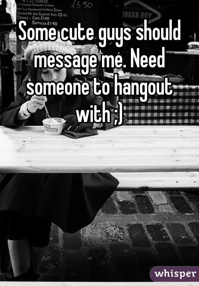 Some cute guys should message me. Need someone to hangout with ;)