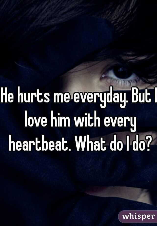 He hurts me everyday. But I love him with every heartbeat. What do I do?