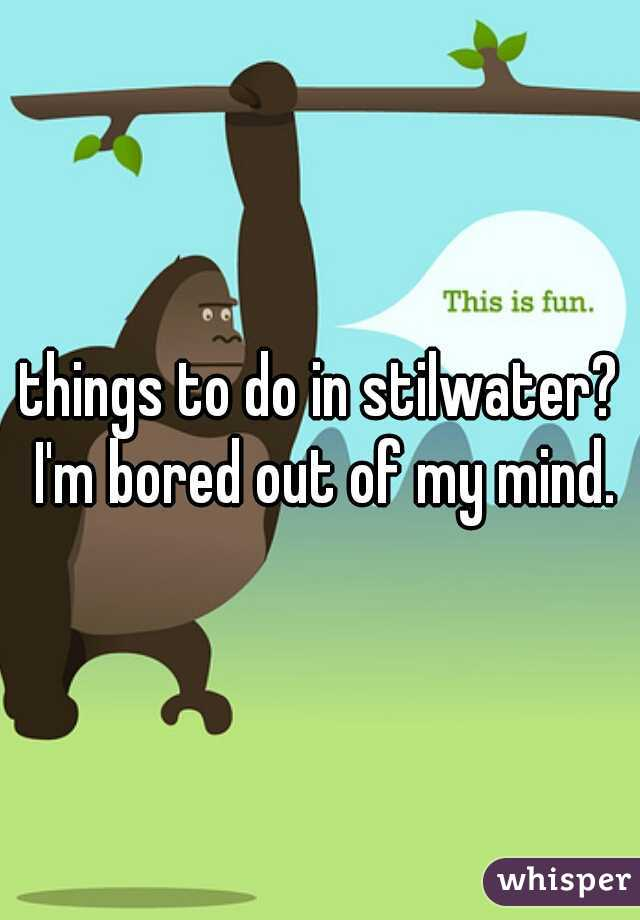 things to do in stilwater? I'm bored out of my mind.