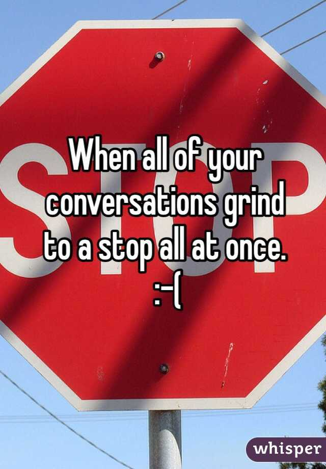 When all of your  conversations grind  to a stop all at once.  :-(