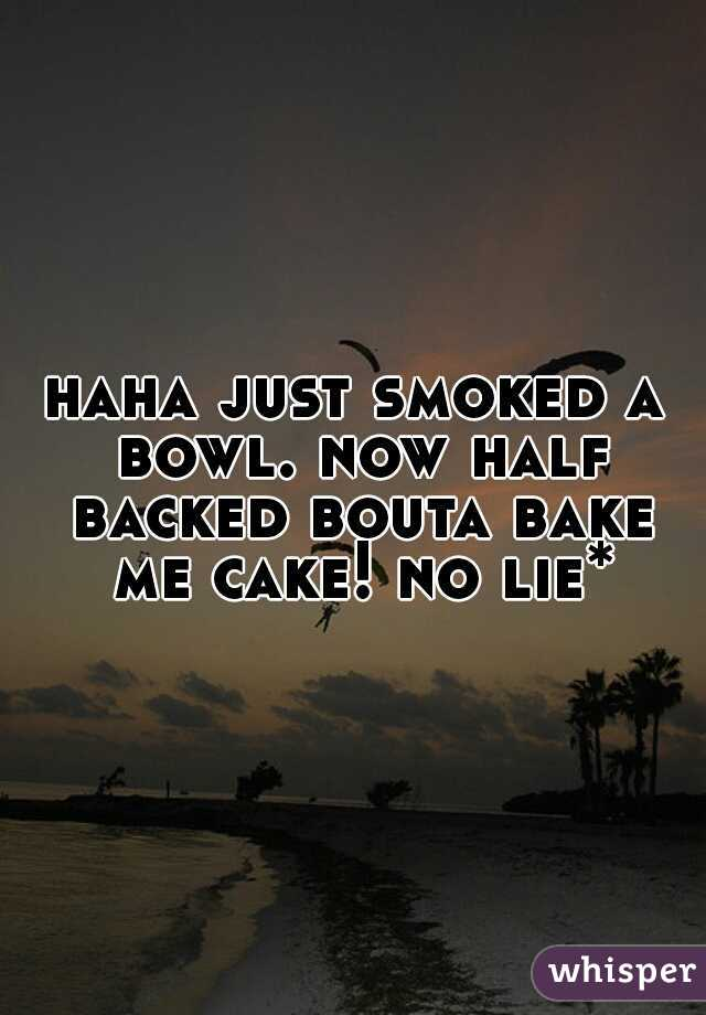 haha just smoked a bowl. now half backed bouta bake me cake! no lie*